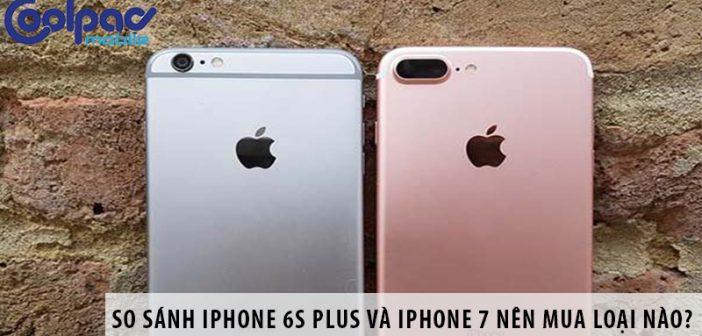 So sánh iPhone 6s Plus và iPhone 7 nên mua loại nào?